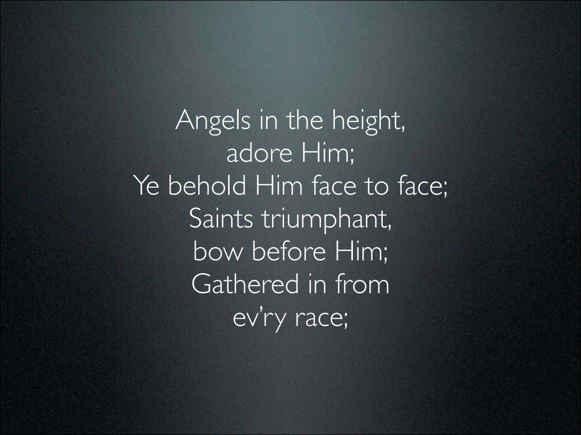Angels in the height, adore Him; Ye behold Him face to face; Saints triumphant, bow