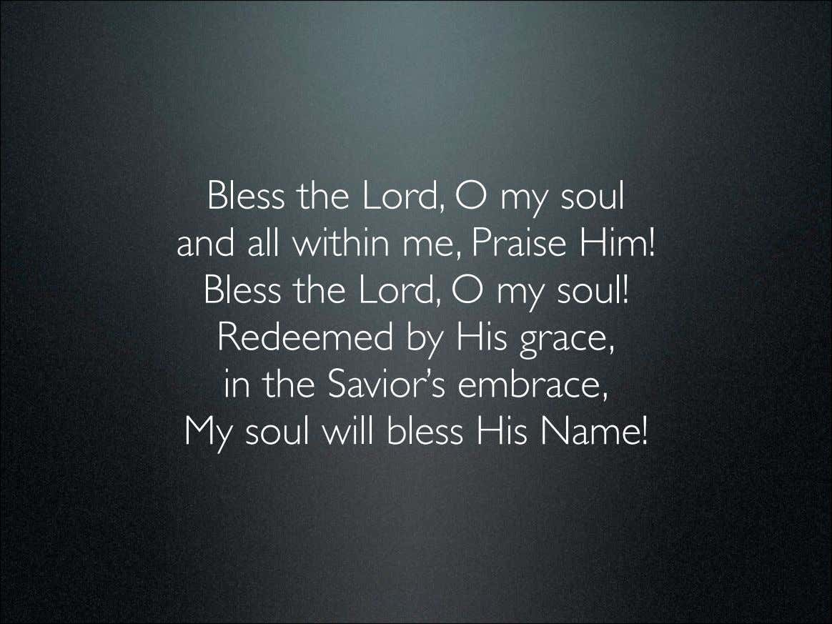 Bless the Lord, O my soul and all within me, Praise Him! Bless the Lord,