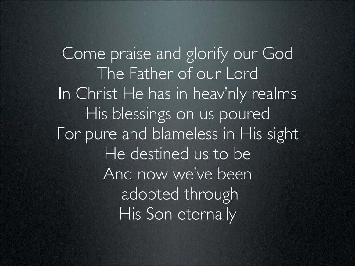 Come praise and glorify our God The Father of our Lord In Christ He has