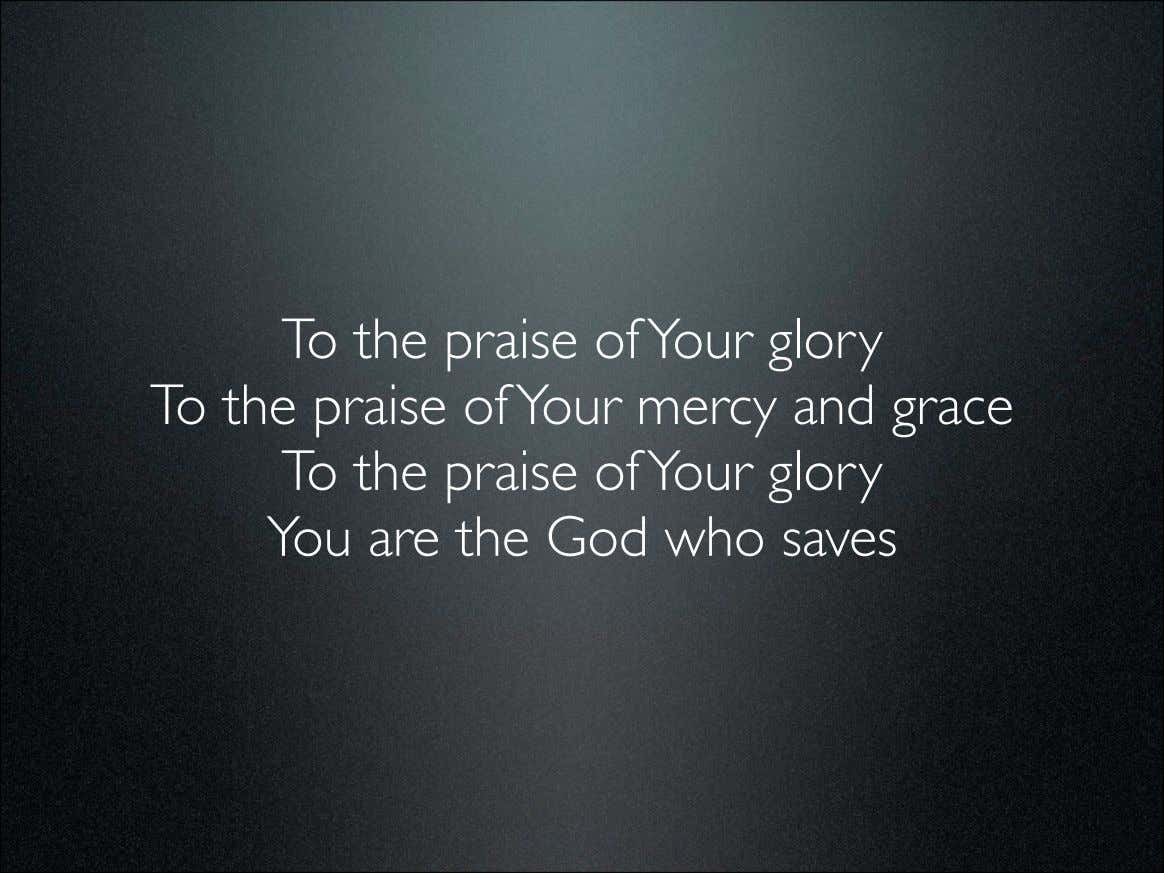To the praise of Your glory To the praise of Your mercy and grace To