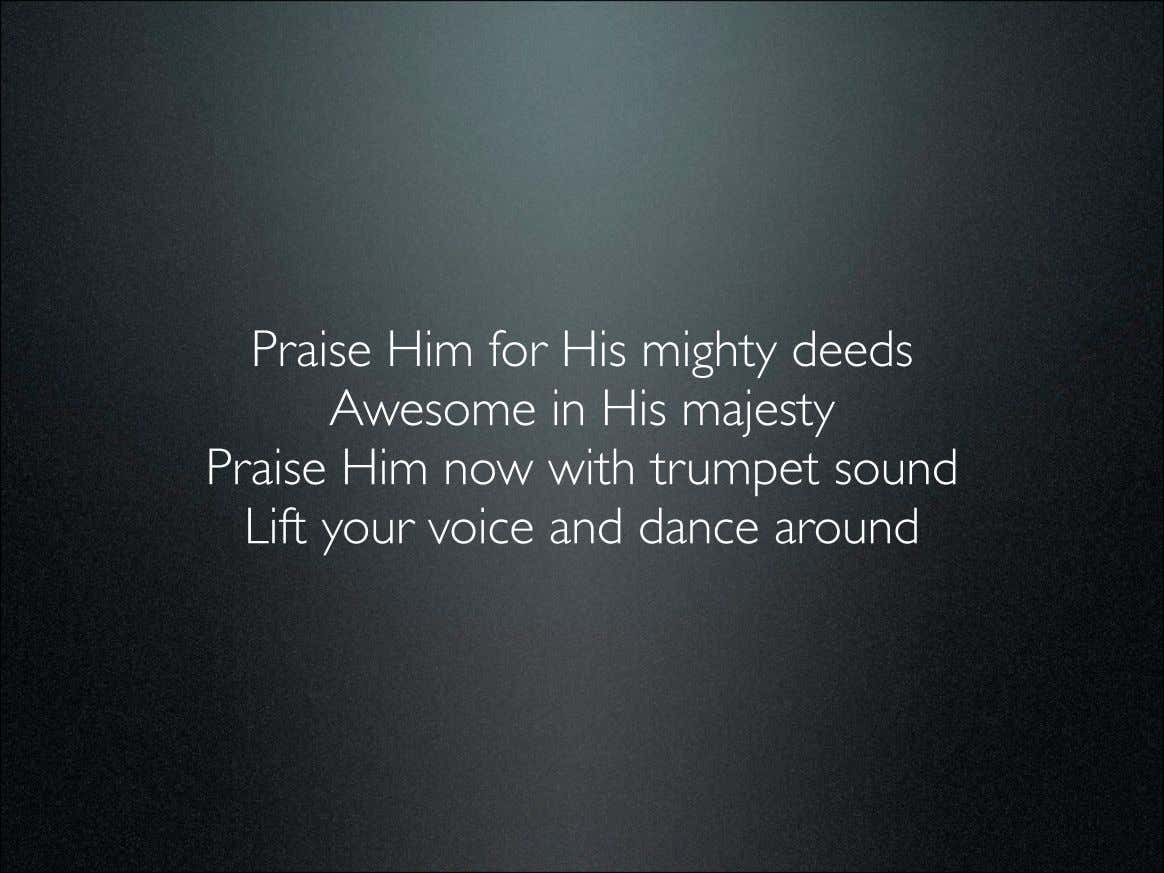 Praise Him for His mighty deeds Awesome in His majesty Praise Him now with trumpet