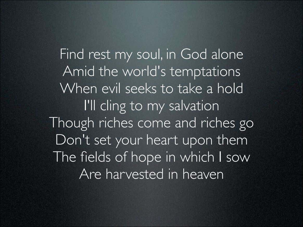 Find rest my soul, in God alone Amid the world's temptations When evil seeks to