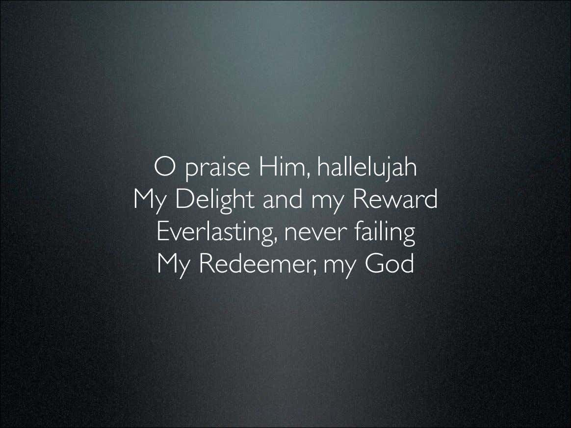 O praise Him, hallelujah My Delight and my Reward Everlasting, never failing My Redeemer, my
