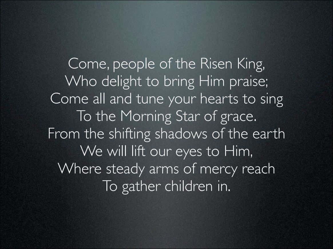 Come, people of the Risen King, Who delight to bring Him praise; Come all and