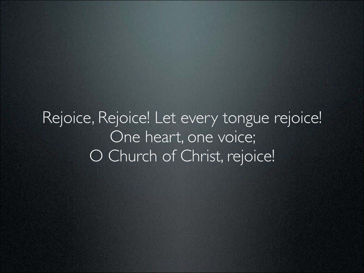 Rejoice, Rejoice! Let every tongue rejoice! One heart, one voice; O Church of Christ, rejoice!