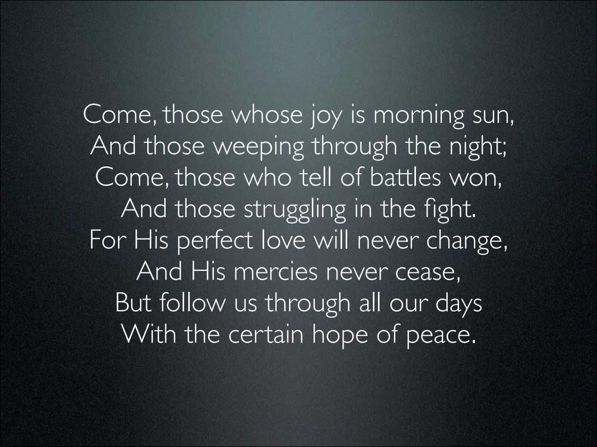 Come, those whose joy is morning sun, And those weeping through the night; Come, those
