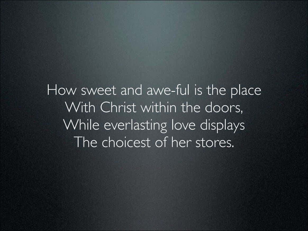 How sweet and awe-ful is the place With Christ within the doors, While everlasting love