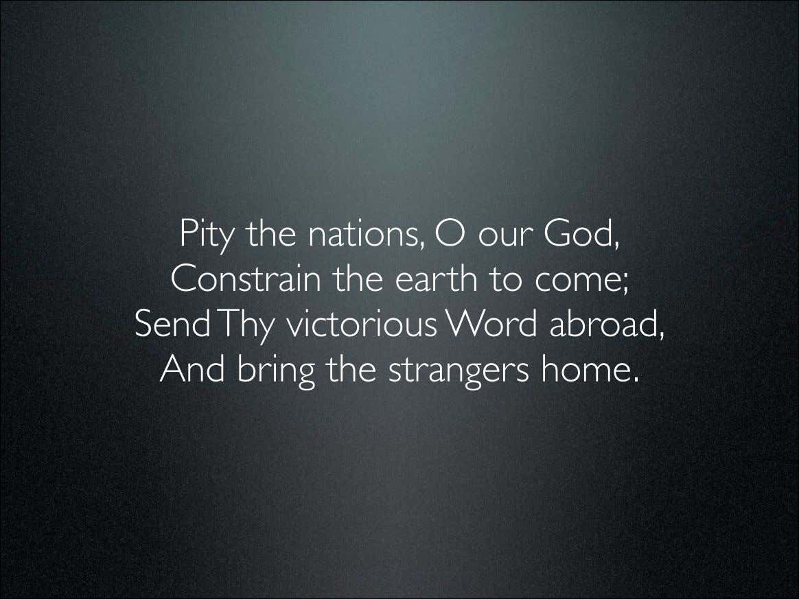 Pity the nations, O our God, Constrain the earth to come; Send Thy victorious Word