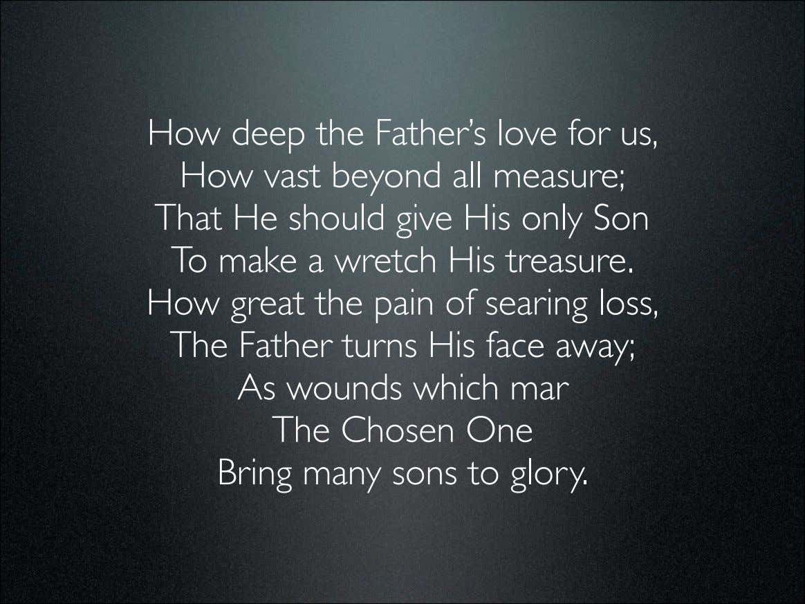 How deep the Father's love for us, How vast beyond all measure; That He should