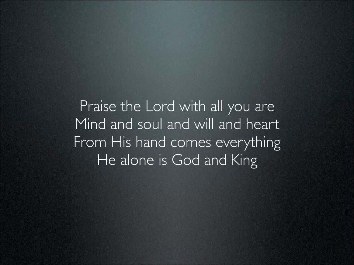 Praise the Lord with all you are Mind and soul and will and heart From