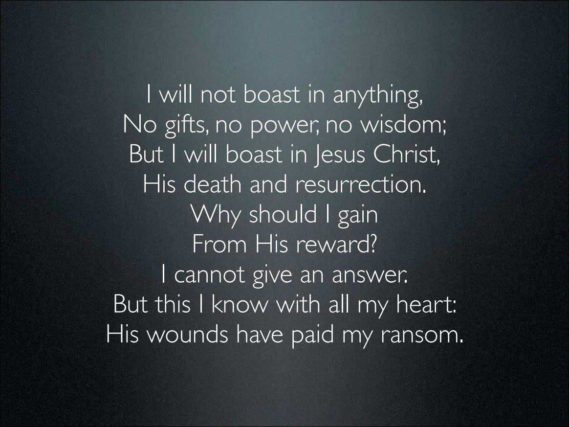 I will not boast in anything, No gifts, no power, no wisdom; But I will