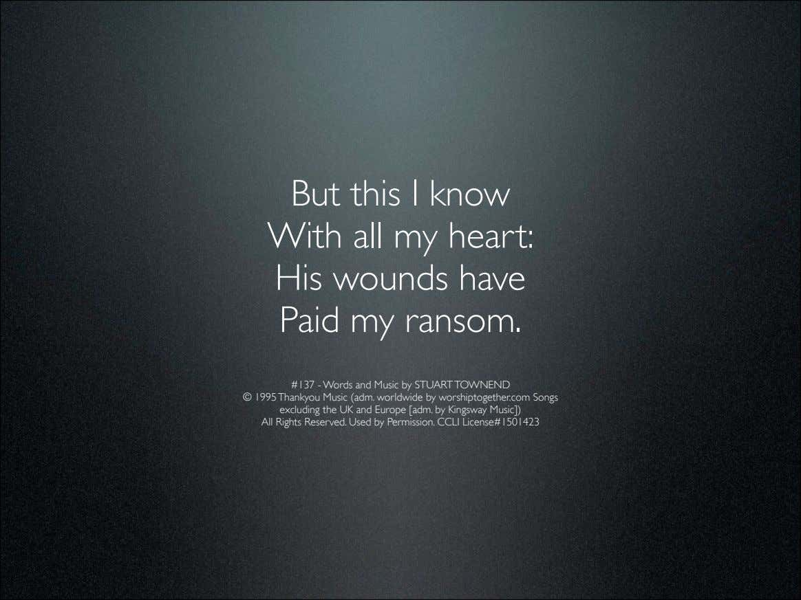 But this I know With all my heart: His wounds have Paid my ransom. #137