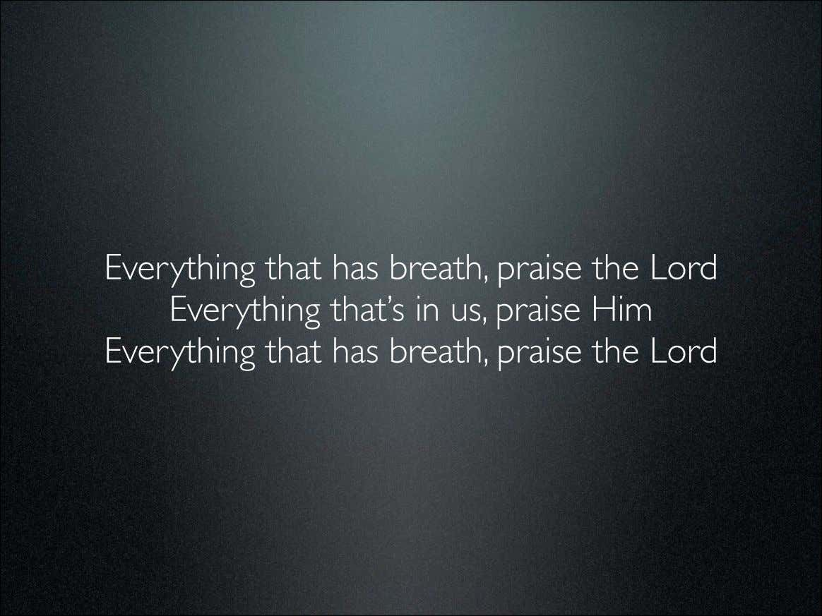 Everything that has breath, praise the Lord Everything that's in us, praise Him Everything that