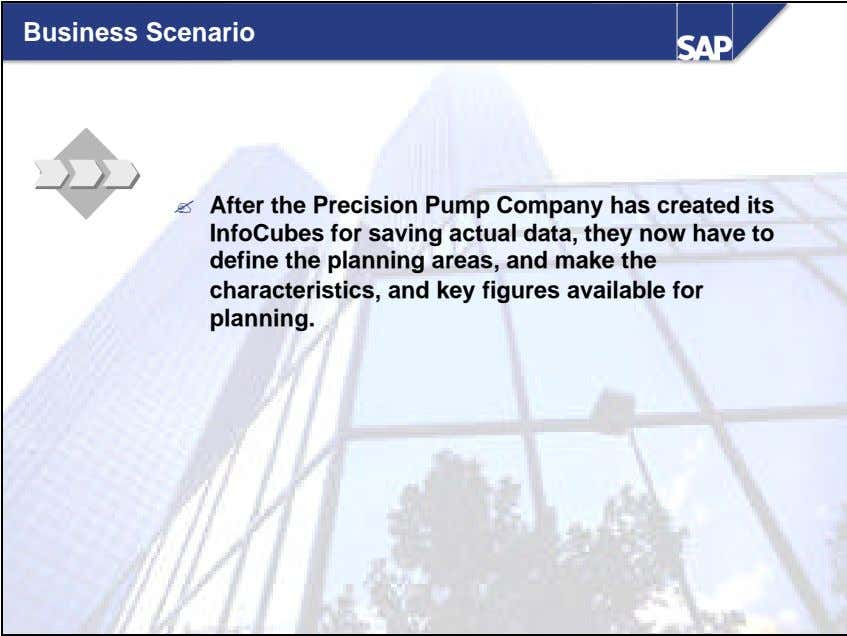 Business Scenario ? After the Precision Pump Company has created its InfoCubes for saving actual