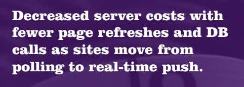 Decreased server costs with fewer page refreshes and DB calls as sites move from polling