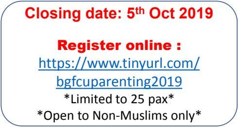 Closing date: 5 th Oct 2019 Register online : https://www.tinyurl.com/ bgfcuparenting2019 *Limited to 25 pax*