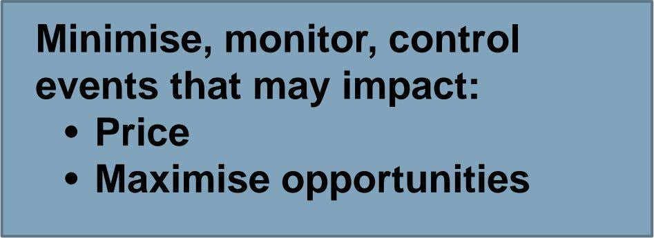 Minimise, monitor, control events that may impact: • Price • Maximise opportunities