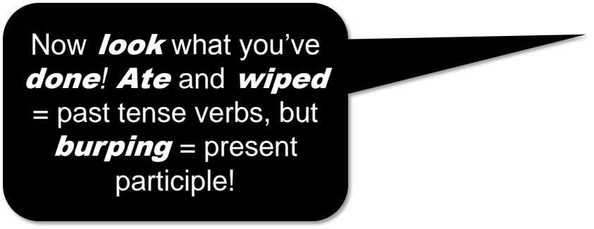 Now look what you've done! Ate and wiped = past tense verbs, but burping = present