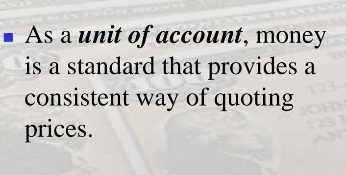  As a unit of account, money is a standard that provides a consistent way of