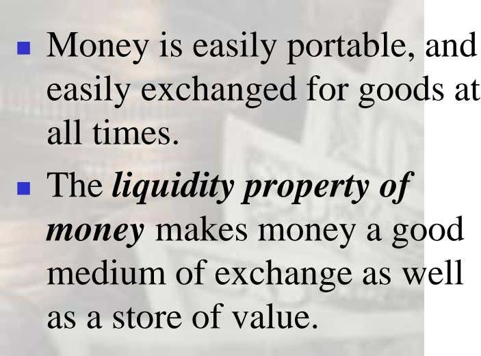  Money is easily portable, and easily exchanged for goods at all times.  The liquidity
