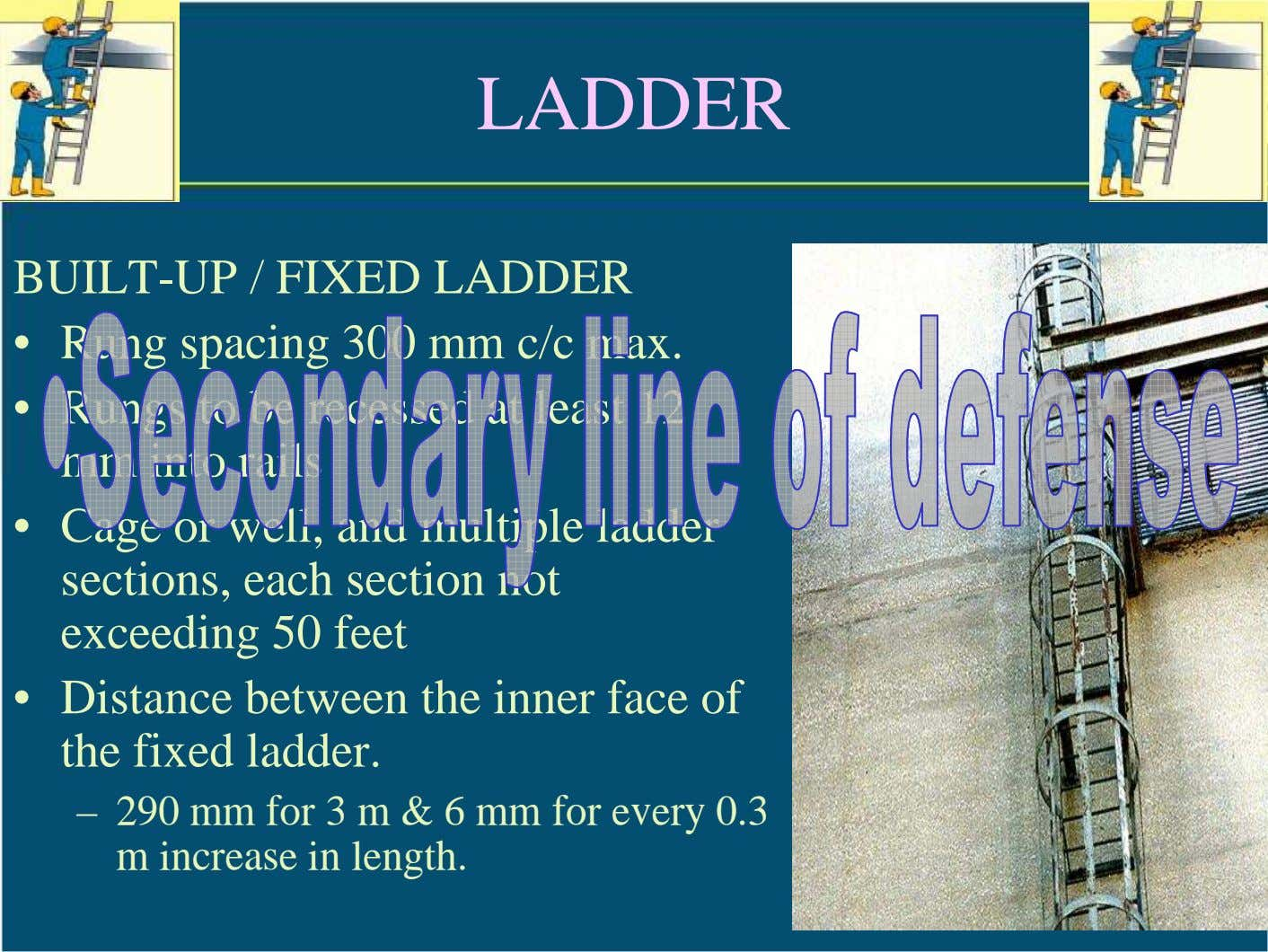 LADDER BUILT-UP / FIXED LADDER • Rung spacing 300 mm c/c max. • Rungs to