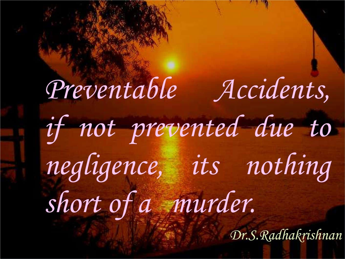 Preventable Accidents, if not prevented due to negligence, its nothing short of a murder. Dr.S.Radhakrishnan