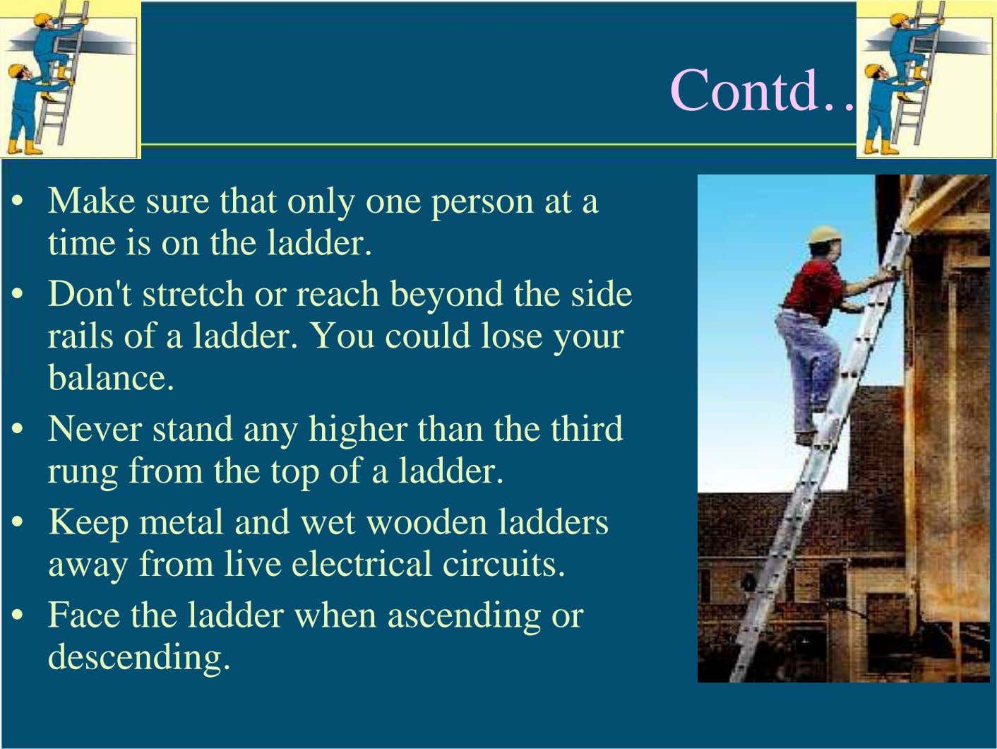 Contd…. • Make sure that only one person at a time is on the ladder.