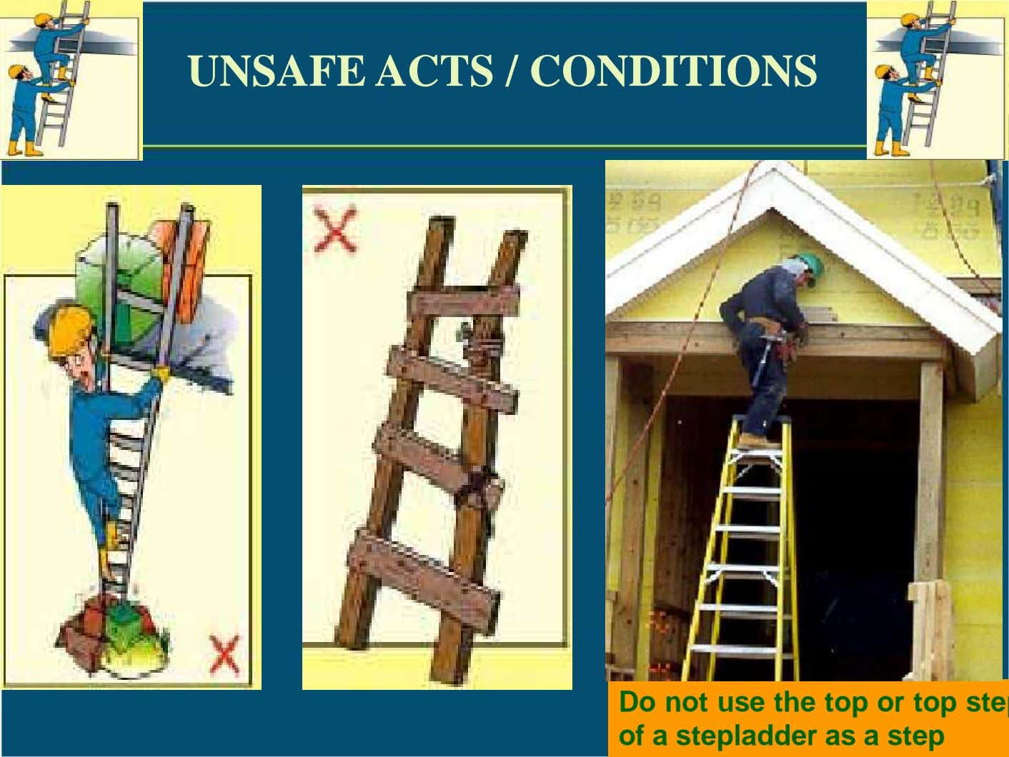 UNSAFE ACTS / CONDITIONS Do not use the top or top ste of a stepladder