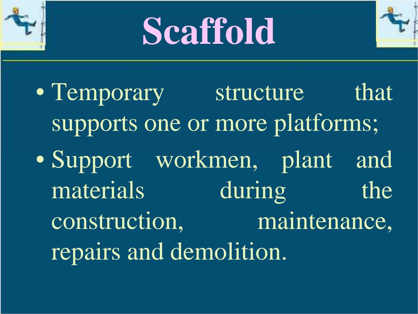Scaffold • Temporary structure that supports one or more platforms; • Support workmen, plant and