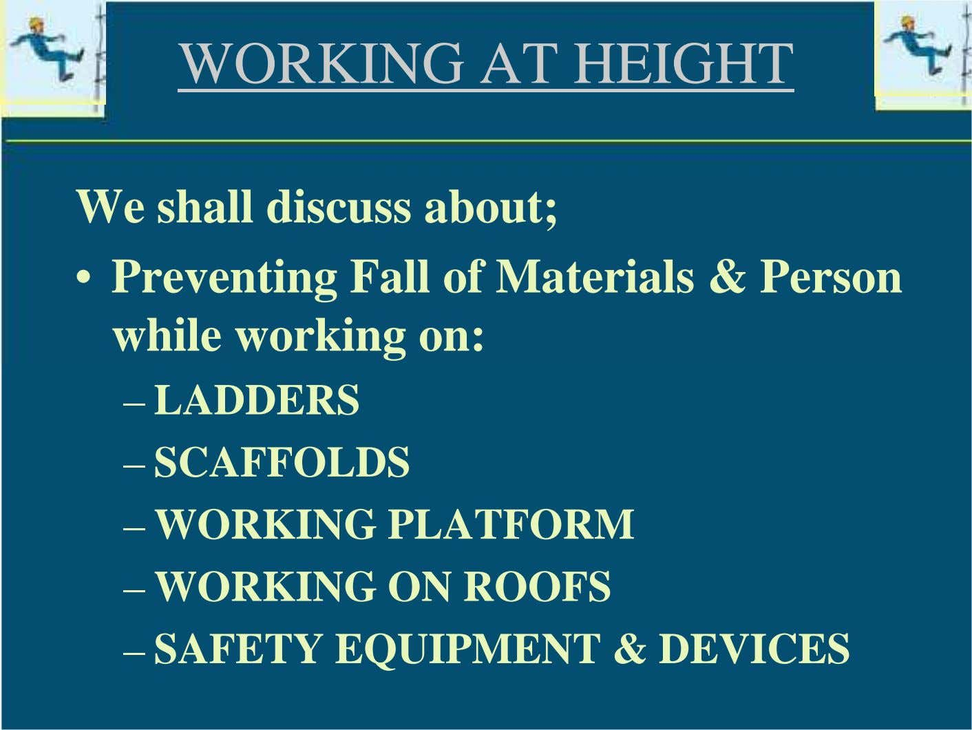 WORKING AT HEIGHT We shall discuss about; • Preventing Fall of Materials & Person while