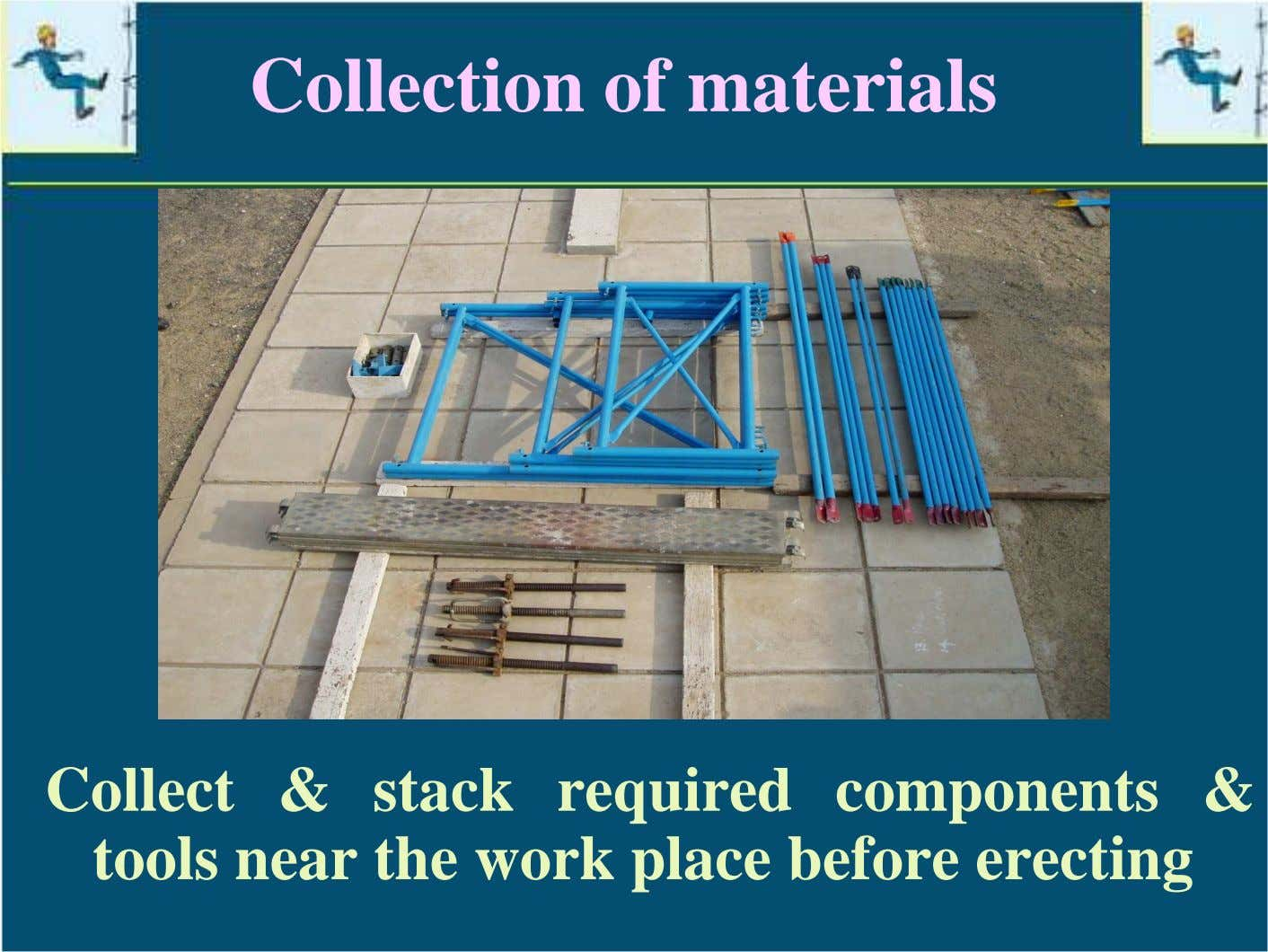 Collection of materials Collect & stack required components & tools near the work place before