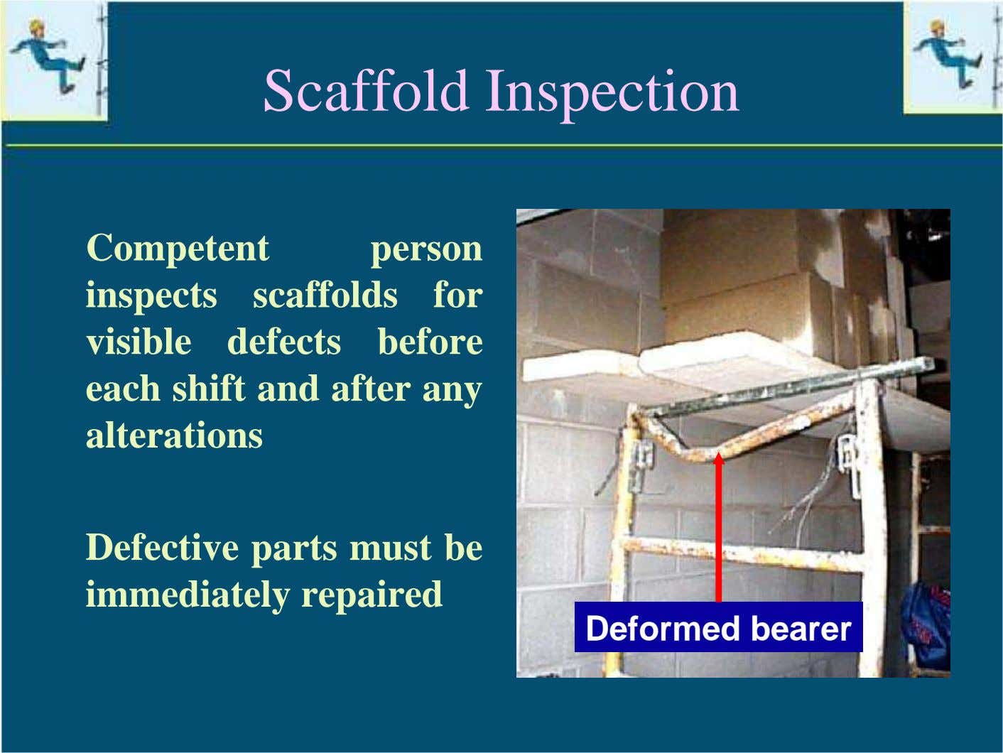 Scaffold Inspection Competent person inspects scaffolds for visible defects before each shift and after any