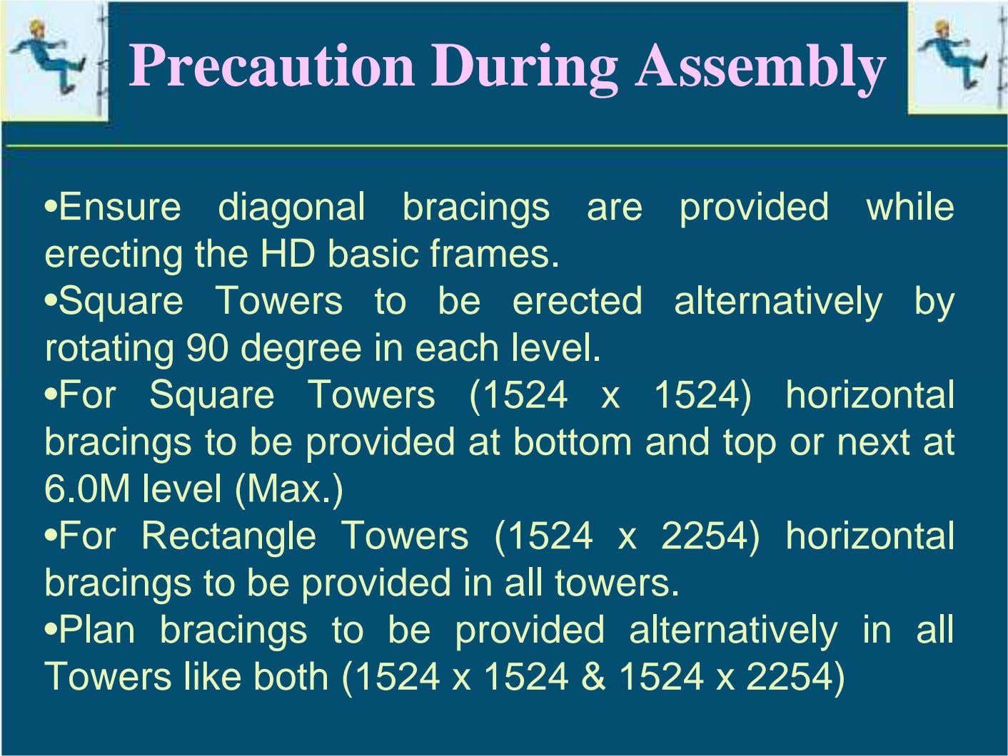 Precaution During Assembly •Ensure diagonal bracings are provided while erecting the HD basic frames. •Square