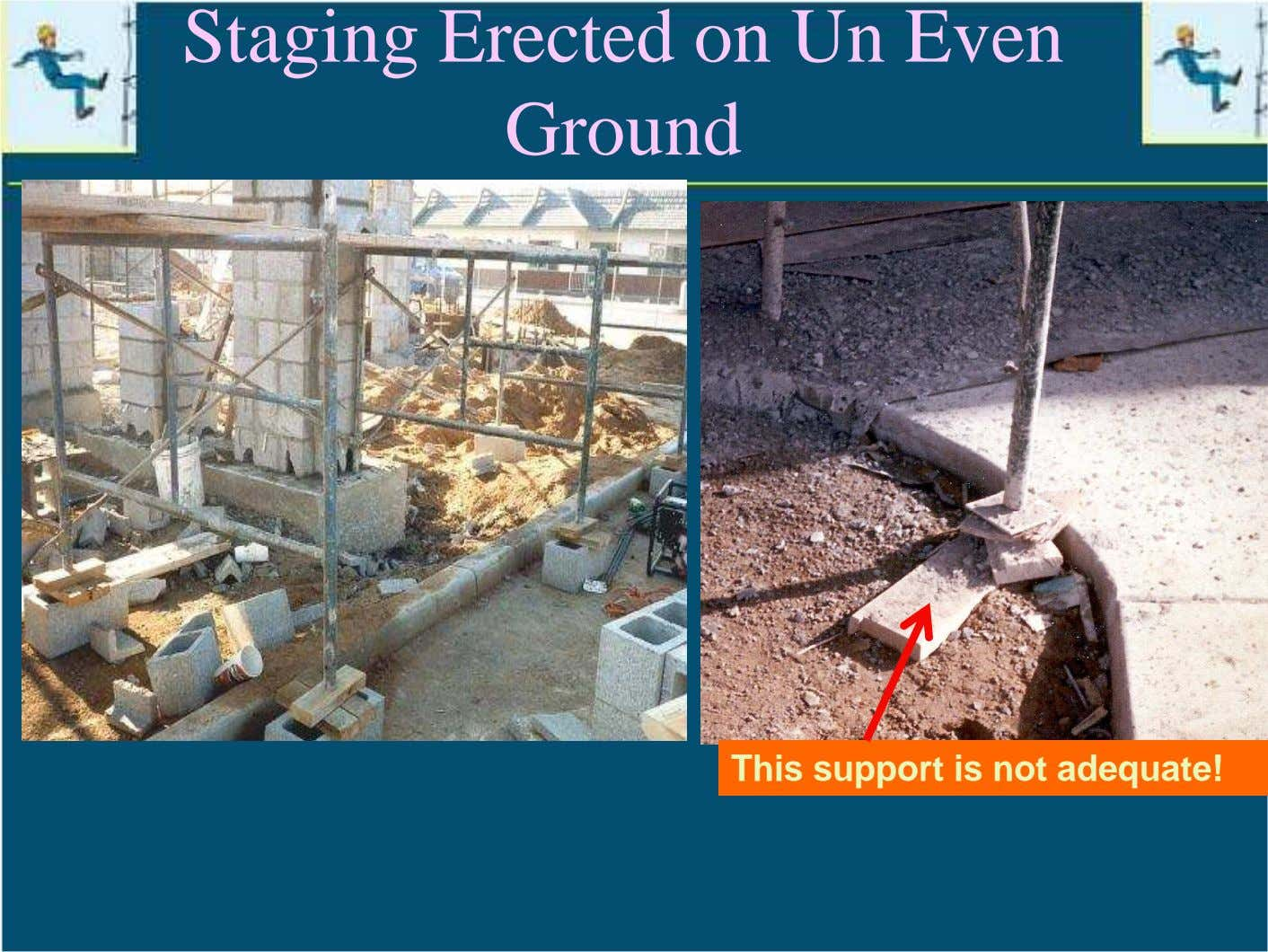 Staging Erected on Un Even Ground This support is not adequate!