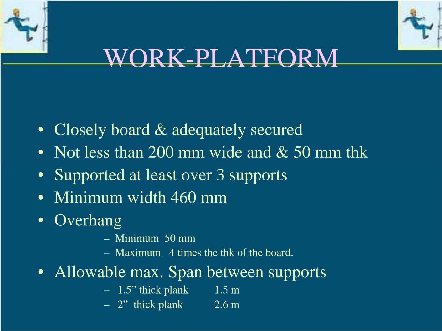 WORK-PLATFORM • Closely board & adequately secured • Not less than 200 mm wide and