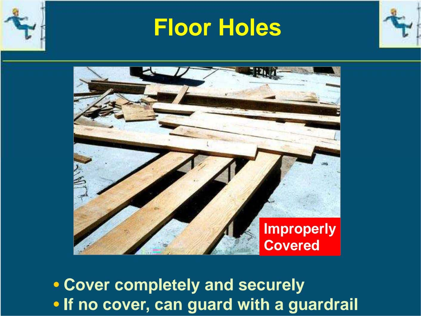 Floor Holes Improperly Covered • Cover completely and securely • If no cover, can guard