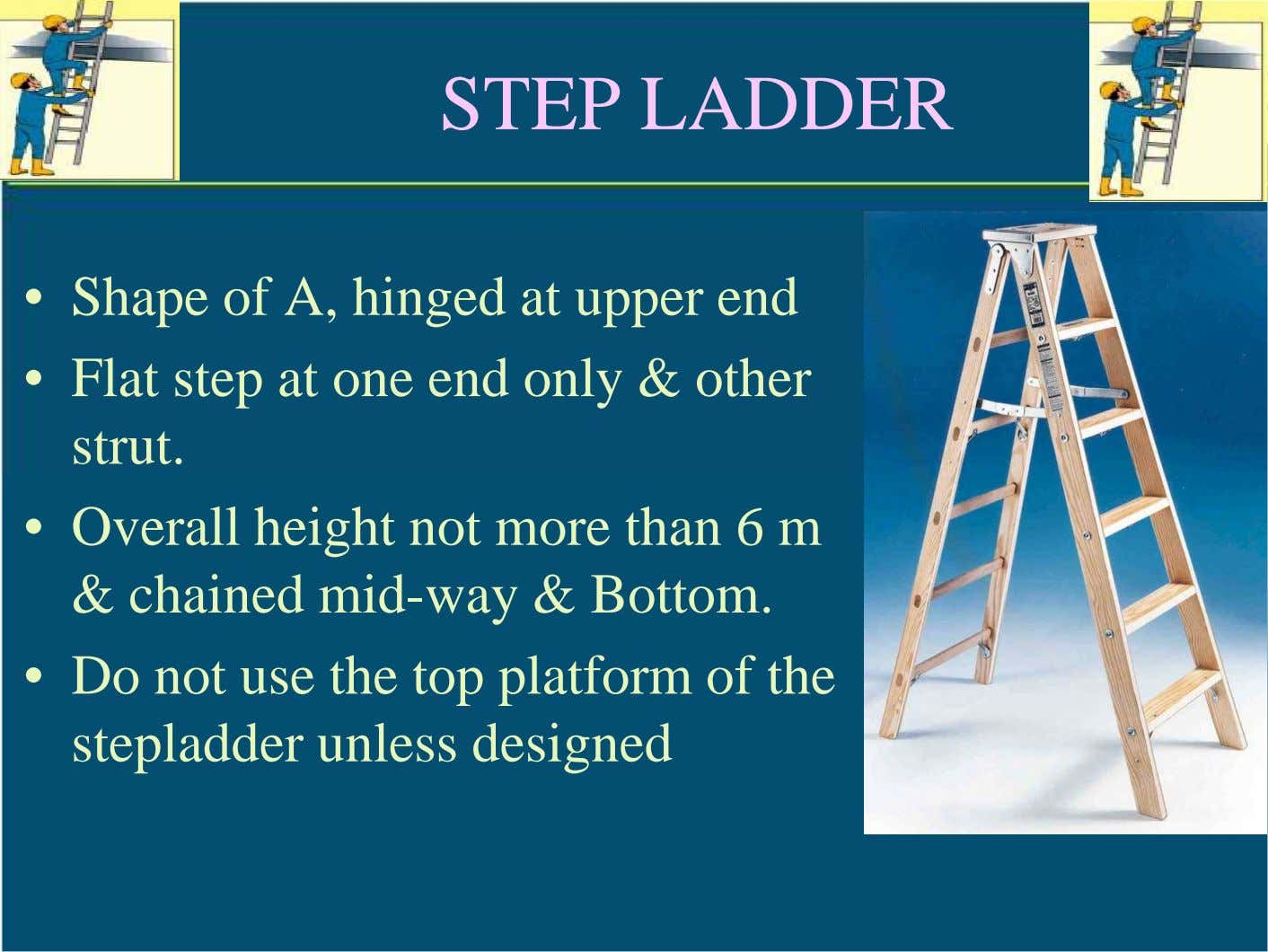STEP LADDER • Shape of A, hinged at upper end • Flat step at one