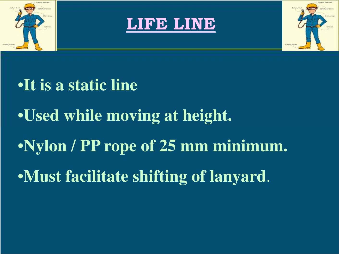 LIFE LINE •It is a static line •Used while moving at height. •Nylon / PP