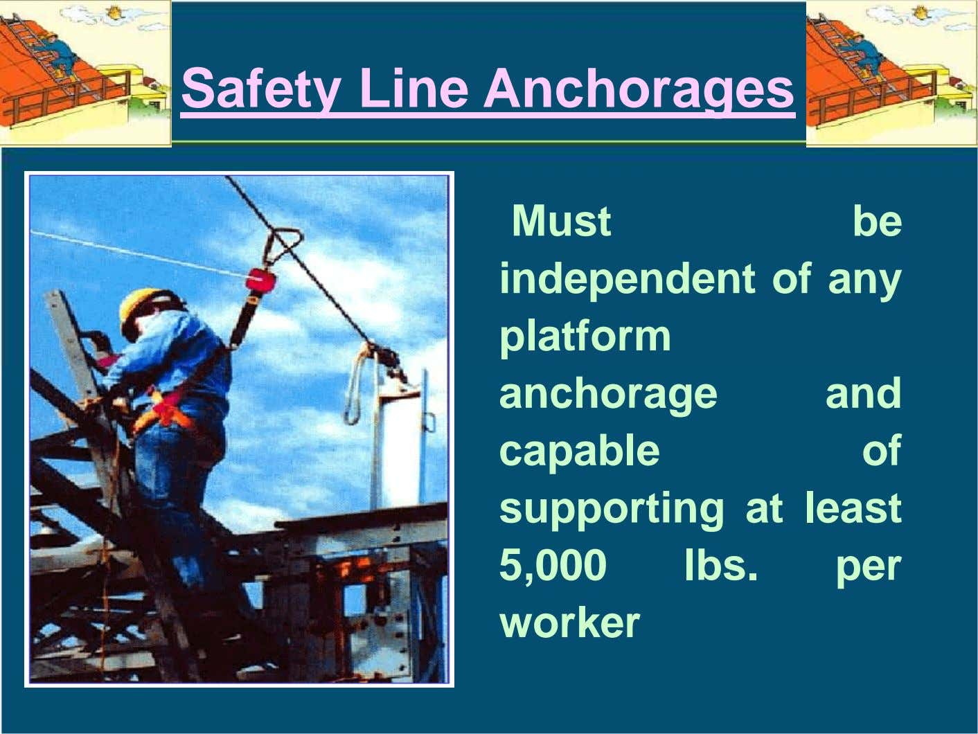 Safety Line Anchorages Must be independent of any platform anchorage and capable of supporting at