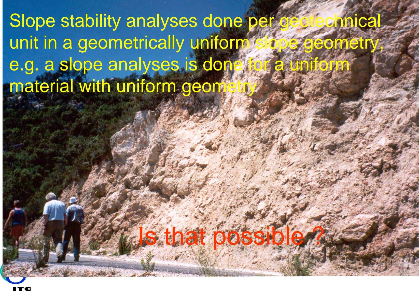 Slope stability analyses done per geotechnical unit in a geometrically uniform slope geometry, e.g. a