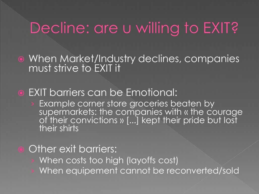  When Market/Industry declines, companies must strive to EXIT it  EXIT barriers can be