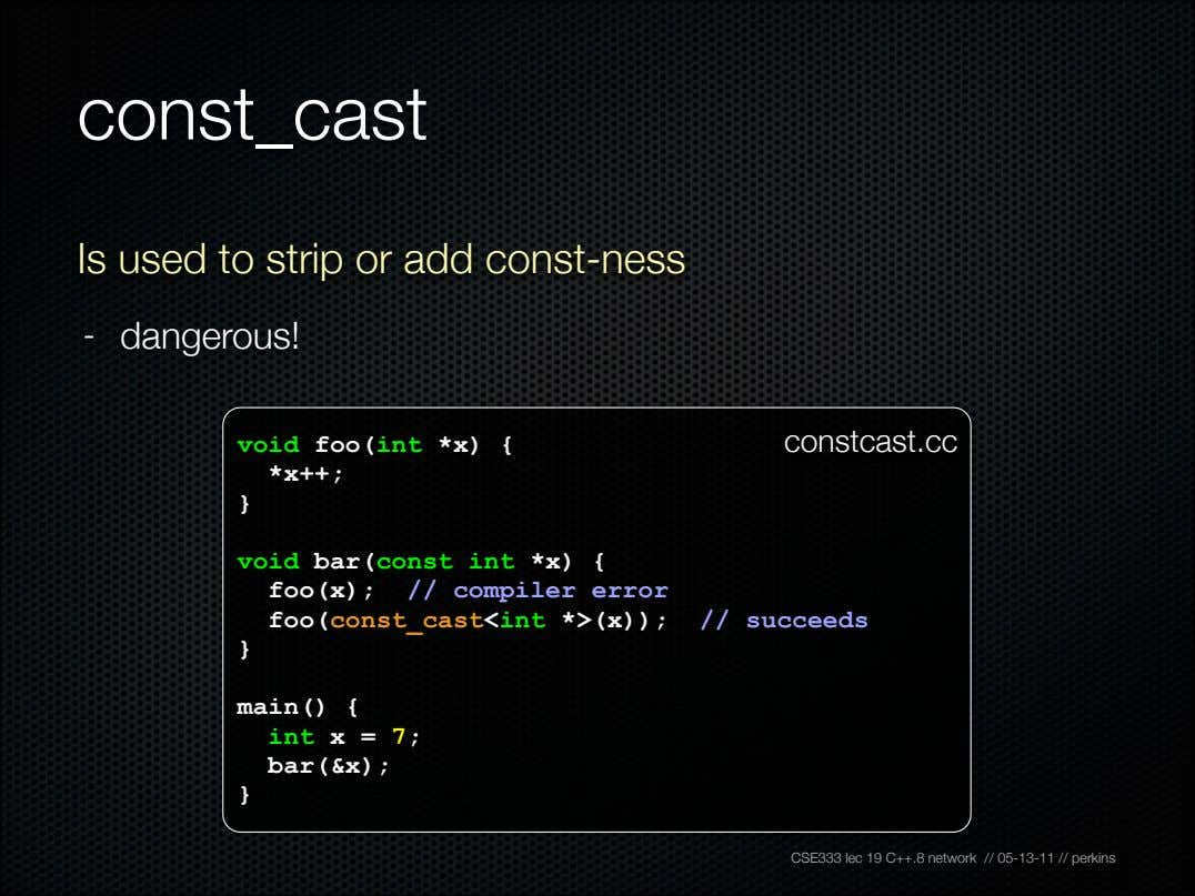 const_cast Is used to strip or add const-ness - dangerous! void foo(int *x) { *x++;
