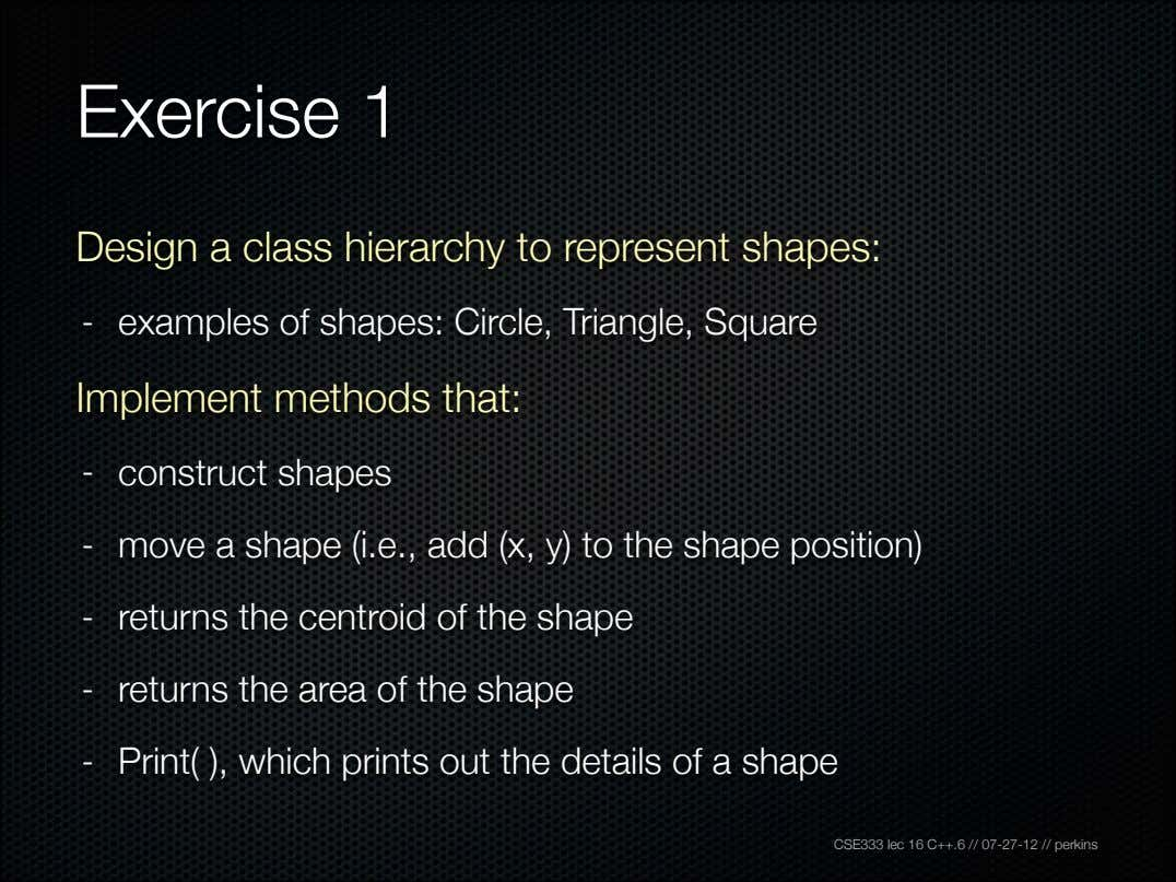Exercise 1 Design a class hierarchy to represent shapes: - examples of shapes: Circle, Triangle,
