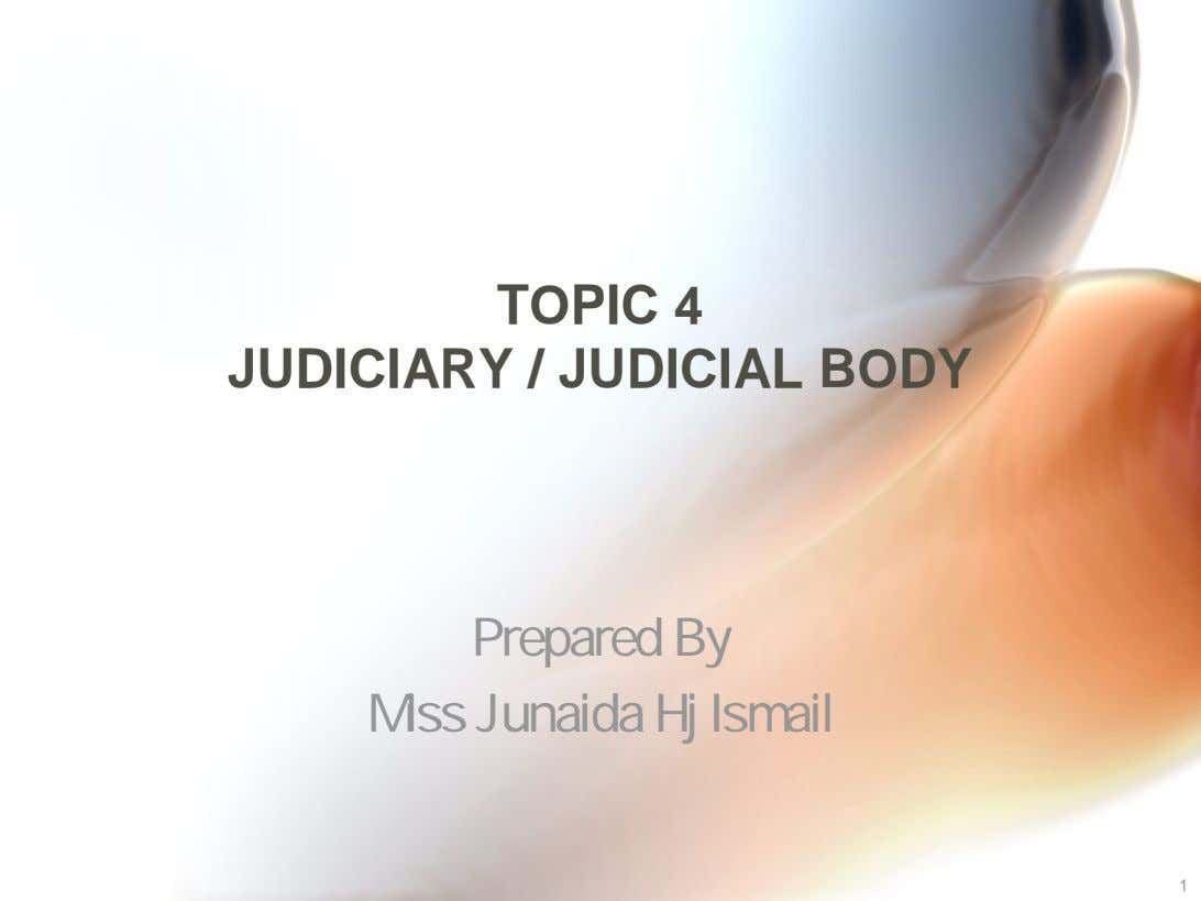 TOPIC 4 JUDICIARY / JUDICIAL BODY Prepared By Miss Junaida Hj Ismail 1