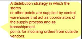 A distribution strategy in which the stores or other points are supplied by central warehouse