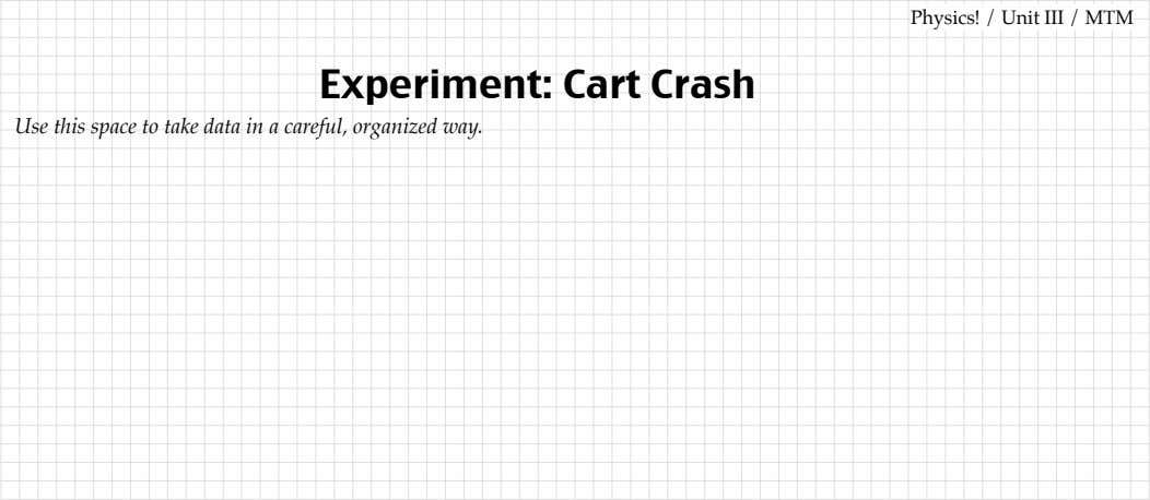 Use this space to take data Experiment: in a careful, organized way. Cart Crash Physics!