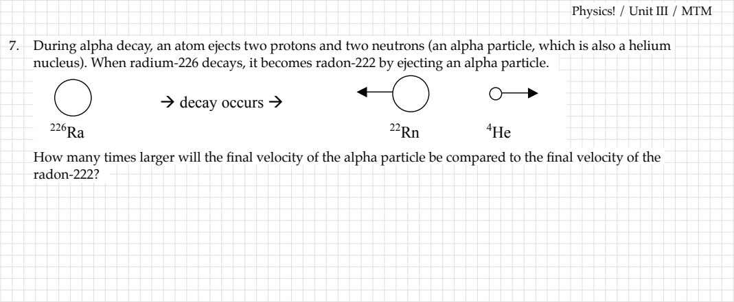 Physics! / Unit III / MTM 7. During alpha decay, an atom ejects two protons