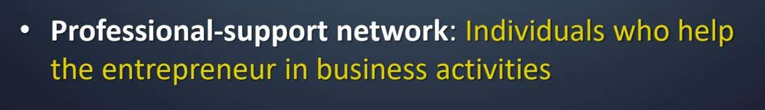 • Professional-support network: Individuals who help the entrepreneur in business activities