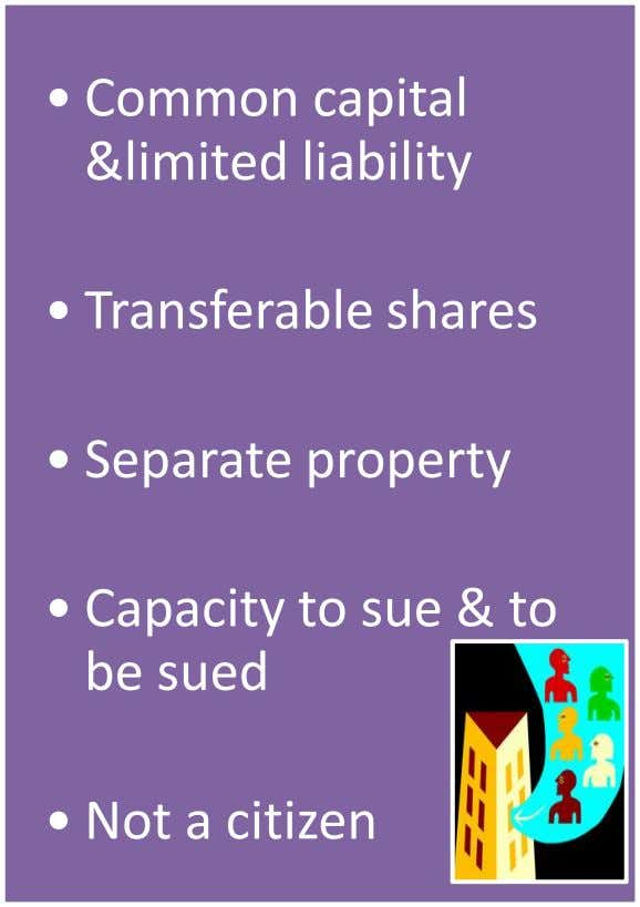 • Common capital &limited liability • Transferable shares • Separate property • Capacity to sue