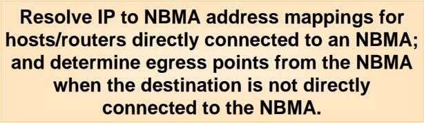 Resolve IP to NBMA address mappings for hosts/routers directly connected to an NBMA; and determine